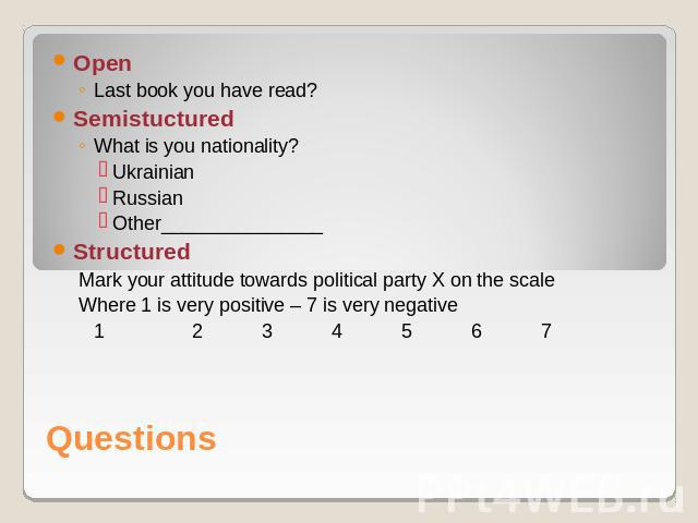 OpenLast book you have read?SemistucturedWhat is you nationality?UkrainianRussianOther_______________Structured Mark your attitude towards political party X on the scale Where 1 is very positive – 7 is very negative1234567 Questions