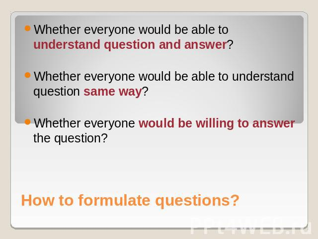 Whether everyone would be able to understand question and answer?Whether everyone would be able to understand question same way?Whether everyone would be willing to answer the question? How to formulate questions?