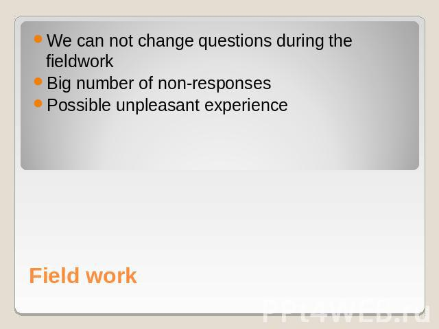 We can not change questions during the fieldworkBig number of non-responsesPossible unpleasant experience Field work