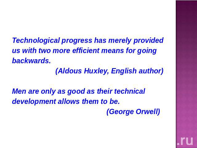 Technological progress has merely providedus with two more efficient means for goingbackwards. (Aldous Huxley, English author)Men are only as good as their technicaldevelopment allows them to be. (George Orwell)