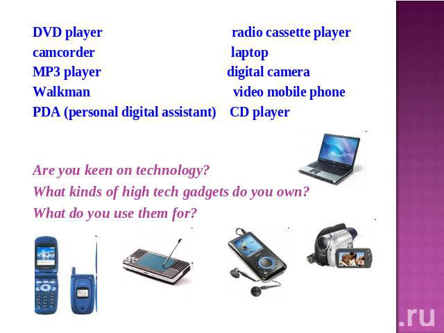 DVD player radio cassette playercamcorder laptop MP3 player digital cameraWalkman video mobile phonePDA (personal digital assistant) CD playerAre you keen on technology?What kinds of high tech gadgets do you own?What do you use them for?