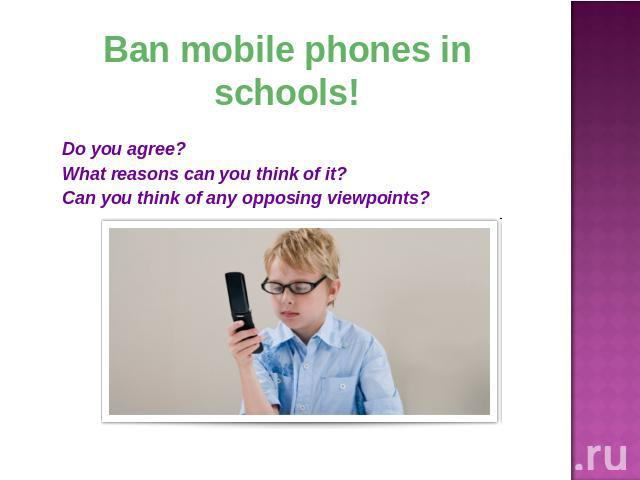 Ban mobile phones in schools! Do you agree?What reasons can you think of it?Can you think of any opposing viewpoints?