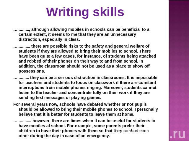 Writing skills ….........., although allowing mobiles in schools can be beneficial to a certain extent, it seems to me that they are an unnecessary distraction, especially in class.…........... there are possible risks to the safety and general welf…