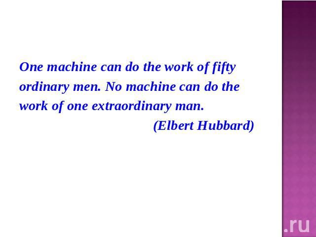 One machine can do the work of fiftyordinary men. No machine can do thework of one extraordinary man. (Elbert Hubbard)