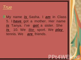 True My name is Sasha. I am in Class 5. I have got a mother. Her name is Tanya.