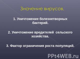 Значение вирусов. 1. Уничтожение болезнетворных бактерий.2. Уничтожение вредител