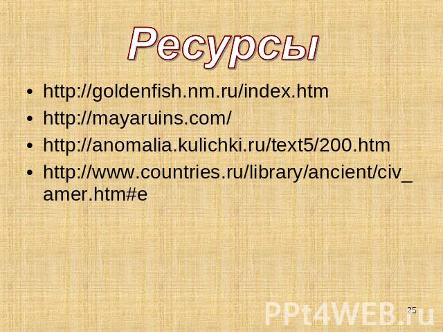 Ресурсы http://goldenfish.nm.ru/index.htmhttp://mayaruins.com/http://anomalia.kulichki.ru/text5/200.htmhttp://www.countries.ru/library/ancient/civ_amer.htm#e