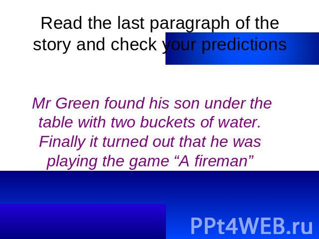 "Read the last paragraph of the story and check your predictions Mr Green found his son under the table with two buckets of water. Finally it turned out that he was playing the game ""A fireman"""