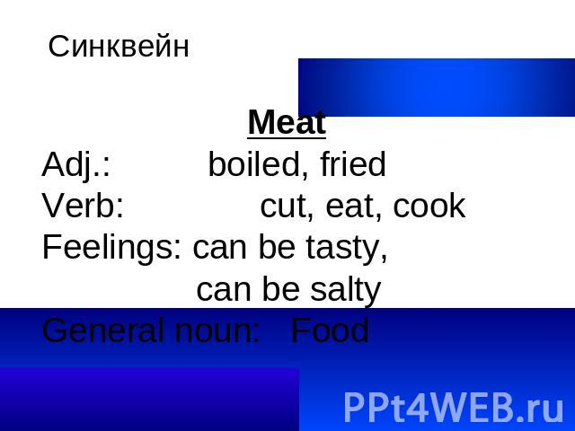 Синквейн MeatAdj.: boiled, friedVerb: cut, eat, cookFeelings: can be tasty, can be saltyGeneral noun: Food