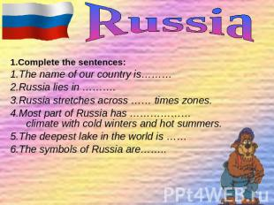 1.Complete the sentences: 1.The name of our country is……… 2.Russia lies in ……….
