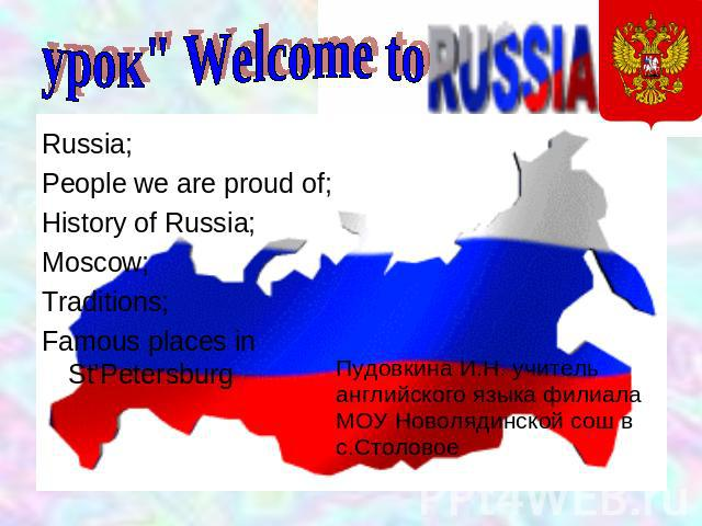 Welcome to Russia People we are proud of; History of Russia; Moscow; Traditions; Famous places in St'Petersburg Пудовкина И.Н. учитель английского языка филиала МОУ Новолядинской сош в с.Столовое