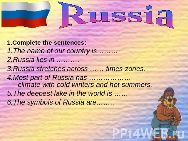 1.Complete the sentences: 1.The name of our country is……… 2.Russia lies in ………. 3.Russia stretches across …… times zones. 4.Most part of Russia has ………………climate with cold winters and hot summers. 5.The deepest lake in the world is …… 6.The symbols …