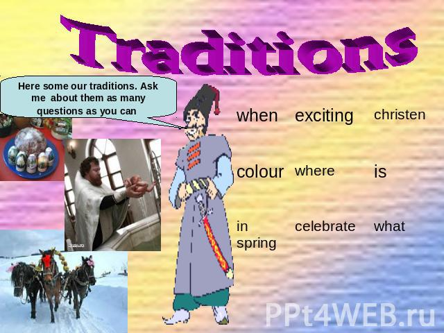 Traditions Here some our traditions. Ask me about them as many questions as you can