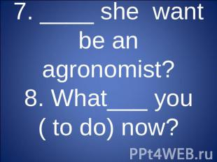 7. ____ she want be an agronomist?8. What___ you ( to do) now?