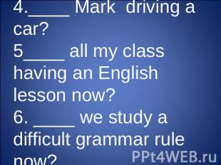 4.____ Mark driving a car?5____ all my class having an English lesson now?6. ___