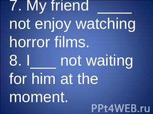 7. My friend ____ not enjoy watching horror films.8. I___ not waiting for him at