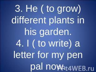 3. He ( to grow) different plants in his garden.4. I ( to write) a letter for my