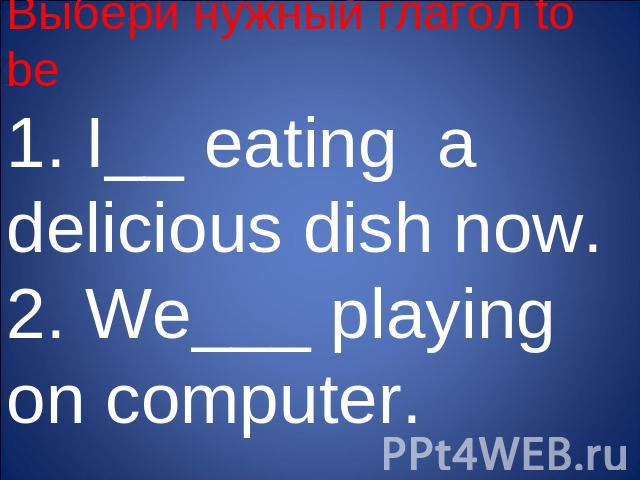 Выбери нужный глагол to be1. I__ eating a delicious dish now.2. We___ playing on computer.