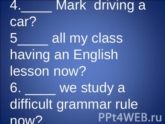 4.____ Mark driving a car?5____ all my class having an English lesson now?6. ____ we study a difficult grammar rule now?