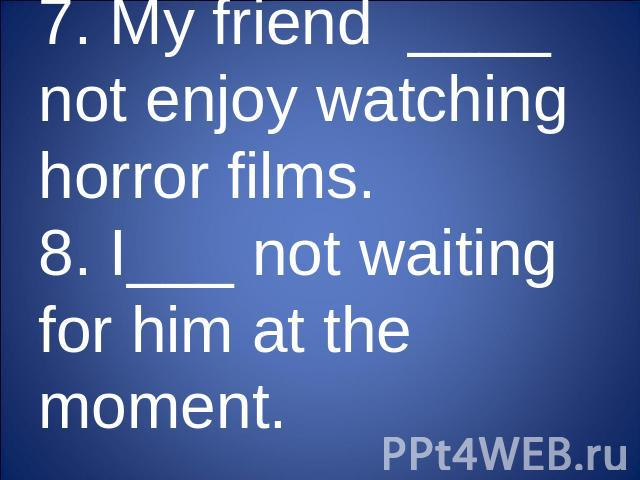 7. My friend ____ not enjoy watching horror films.8. I___ not waiting for him at the moment.