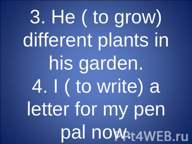 3. He ( to grow) different plants in his garden.4. I ( to write) a letter for my pen pal now.