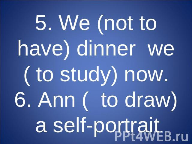 5. We (not to have) dinner we ( to study) now.6. Ann ( to draw) a self-portrait.