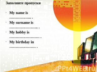 Заполните пропускиMy name is ……………... .My surname is ………………….. .My hobby is …………