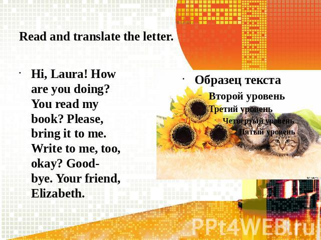 Read and translate the letter.Hi, Laura! How are you doing? You read my book? Please, bring it to me. Write to me, too, okay? Good-bye. Your friend, Elizabeth.