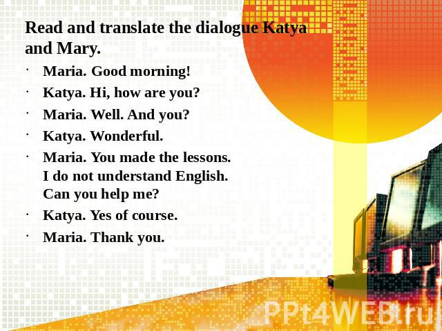 Read and translate the dialogue Katya and Mary.Maria. Good morning!Katya. Hi, how are you?Maria. Well. And you?Katya. Wonderful.Maria. You made the lessons. I do not understand English. Can you help me?Katya. Yes of course.Maria. Thank you.
