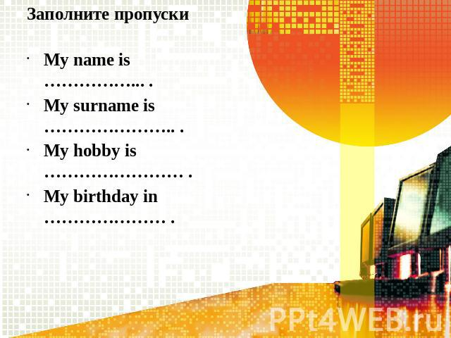 Заполните пропускиMy name is ……………... .My surname is ………………….. .My hobby is …………………… .My birthday in ………………… .
