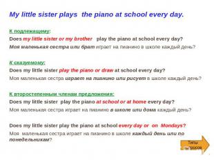 My little sister plays the piano at school every day.   К подлежащему: Does