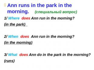 Ann runs in the park in the morning. (специальный вопрос) 1/ Where does Ann run