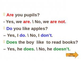 Are you pupils? - Yes, we are. \ No, we are not. Do you like apples? – Yes, I do