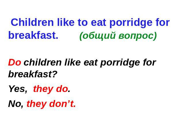 Children like to eat porridge for breakfast. (общий вопрос) Do children like eat porridge for breakfast? Yes, they do. No, they don't.