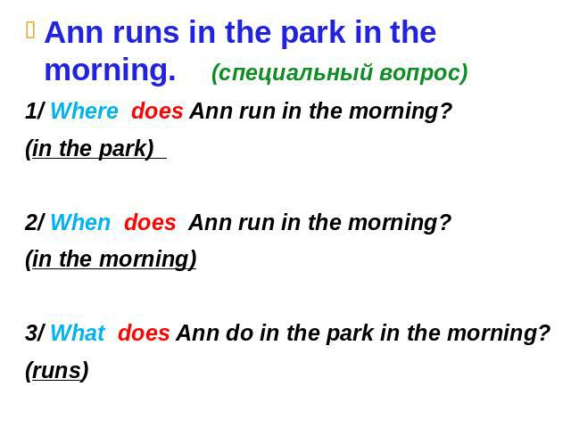 Ann runs in the park in the morning. (специальный вопрос) 1/ Where does Ann run in the morning? (in the park) 2/ When does Ann run in the morning? (in the morning) 3/ What does Ann do in the park in the morning? (runs)