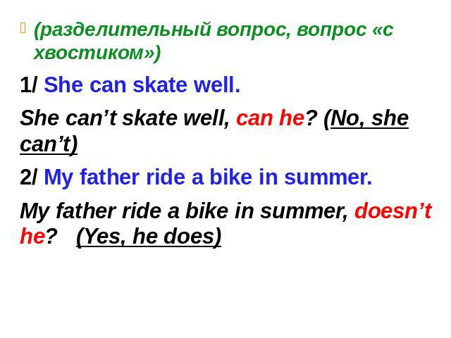 (разделительный вопрос, вопрос «с хвостиком») 1/ She can skate well. She can't skate well, can he? (No, she can't) 2/ My father ride a bike in summer. My father ride a bike in summer, doesn't he? (Yes, he does)