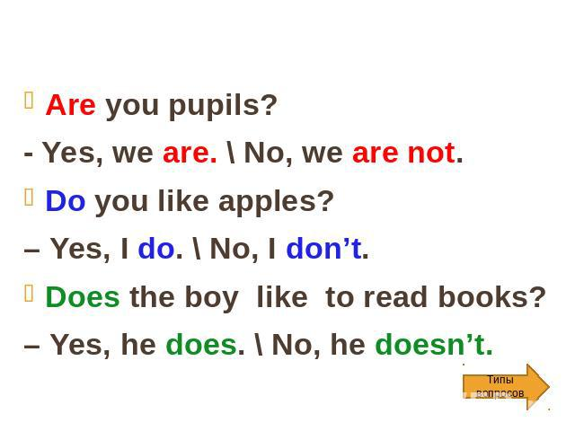 Are you pupils? - Yes, we are. \ No, we are not. Do you like apples? – Yes, I do. \ No, I don't. Does the boy like to read books? – Yes, he does. \ No, he doesn't.