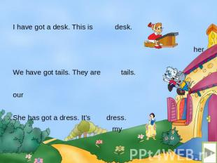 I have got a desk. This is desk. her We have got tails. They are tails. our She