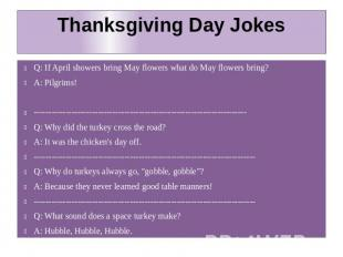 Thanksgiving Day Jokes Q: If April showers bring May flowers what do May flowers