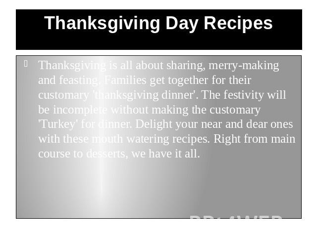 Thanksgiving Day Recipes Thanksgiving is all about sharing, merry-making and feasting. Families get together for their customary 'thanksgiving dinner'. The festivity will be incomplete without making the customary 'Turkey' for dinner. Delight your n…