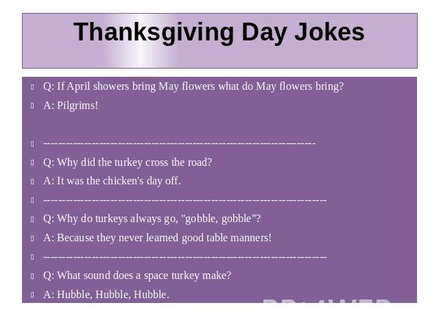 Thanksgiving Day Jokes Q: If April showers bring May flowers what do May flowers bring? A: Pilgrims! ------------------------------------------------------------------------- Q: Why did the turkey cross the road? A: It was the chicken's day off. ---…