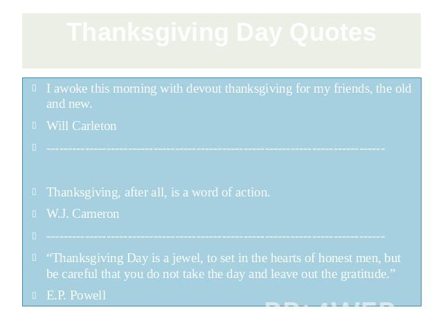 Thanksgiving Day Quotes I awoke this morning with devout thanksgiving for my friends, the old and new. Will Carleton ------------------------------------------------------------------------------- Thanksgiving, after all, is a word of action. W.J. C…