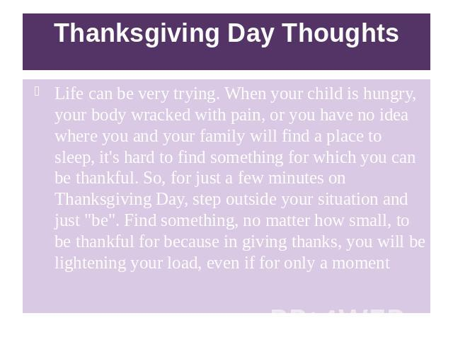 Thanksgiving Day Thoughts Life can be very trying. When your child is hungry, your body wracked with pain, or you have no idea where you and your family will find a place to sleep, it's hard to find something for which you can be thankful. So, for j…