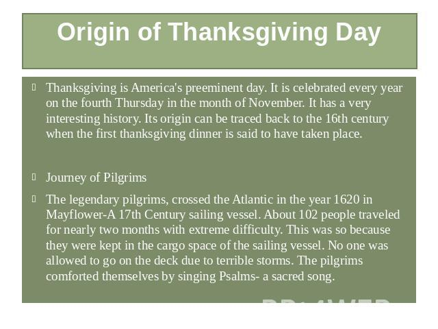 Origin of Thanksgiving Day Thanksgiving is America's preeminent day. It is celebrated every year on the fourth Thursday in the month of November. It has a very interesting history. Its origin can be traced back to the 16th century when the first tha…