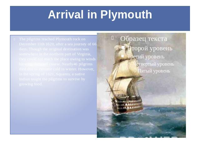 Arrival in Plymouth The pilgrims reached Plymouth rock on December 11th 1620, after a sea journey of 66 days. Though the original destination was somewhere in the northern part of Virginia, they could not reach the place owing to winds blowing them …