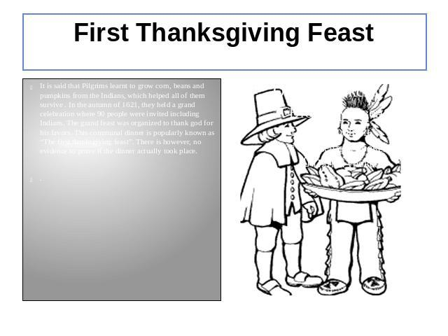 First Thanksgiving Feast It is said that Pilgrims learnt to grow corn, beans and pumpkins from the Indians, which helped all of them survive . In the autumn of 1621, they held a grand celebration where 90 people were invited including Indians. The g…