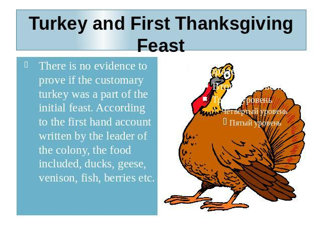 Turkey and First Thanksgiving Feast There is no evidence to prove if the customary turkey was a part of the initial feast. According to the first hand account written by the leader of the colony, the food included, ducks, geese, venison, fish, berri…