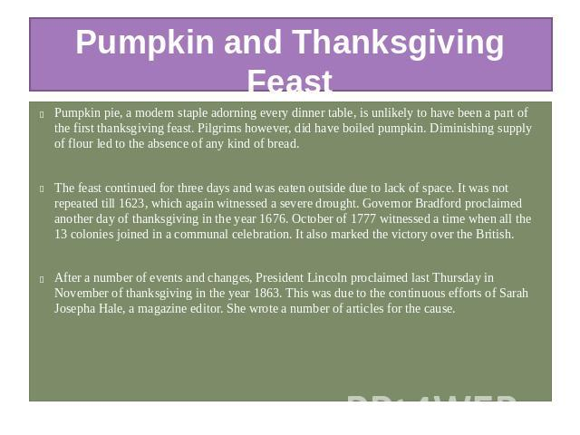 Pumpkin and Thanksgiving Feast Pumpkin pie, a modern staple adorning every dinner table, is unlikely to have been a part of the first thanksgiving feast. Pilgrims however, did have boiled pumpkin. Diminishing supply of flour led to the absence of an…