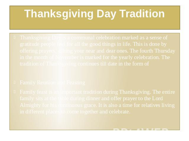 Thanksgiving Day Tradition Thanksgiving Day is a communal celebration marked as a sense of gratitude people feel for all the good things in life. This is done by offering prayers, gifting your near and dear ones. The fourth Thursday in the month of …