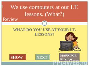 We use computers at our I.T. lessons. (What?) WHAT DO YOU USE AT YOUR I.T. LESSO